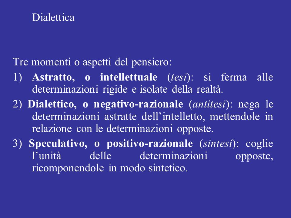 Dialettica Tre momenti o aspetti del pensiero: 1) Astratto, o intellettuale (tesi): si ferma alle determinazioni rigide e isolate della realtà.