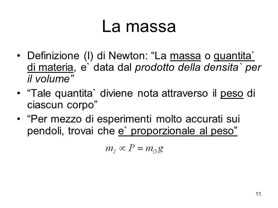 La massa Definizione (I) di Newton: La massa o quantita` di materia, e` data dal prodotto della densita` per il volume