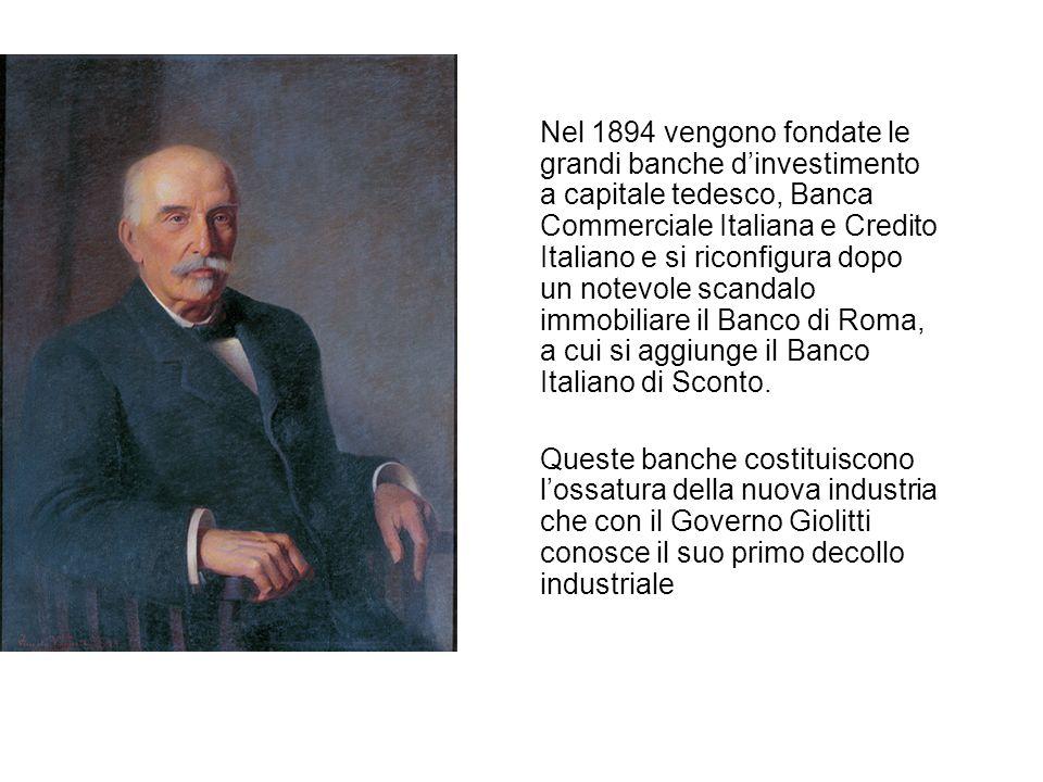 Nel 1894 vengono fondate le grandi banche d'investimento a capitale tedesco, Banca Commerciale Italiana e Credito Italiano e si riconfigura dopo un notevole scandalo immobiliare il Banco di Roma, a cui si aggiunge il Banco Italiano di Sconto.