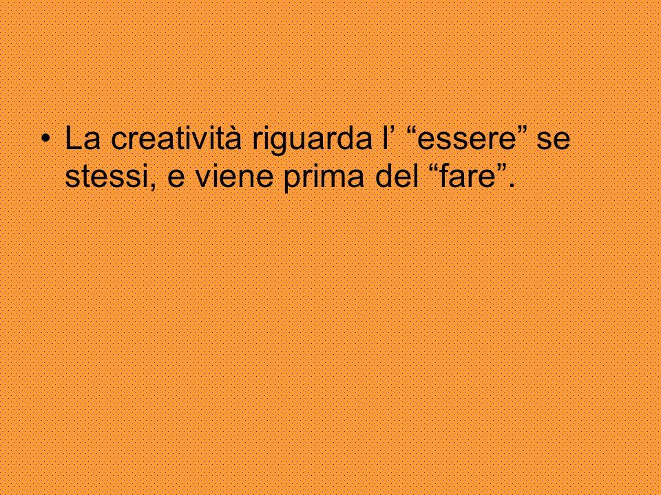 La creatività riguarda l' essere se stessi, e viene prima del fare .