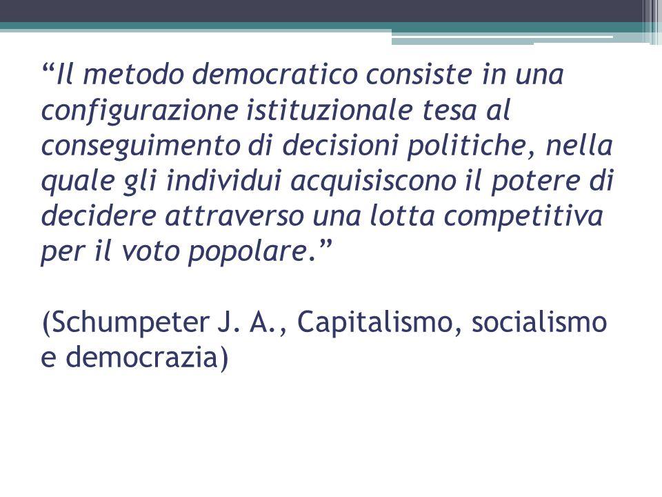 Il metodo democratico consiste in una configurazione istituzionale tesa al conseguimento di decisioni politiche, nella quale gli individui acquisiscono il potere di decidere attraverso una lotta competitiva per il voto popolare. (Schumpeter J.