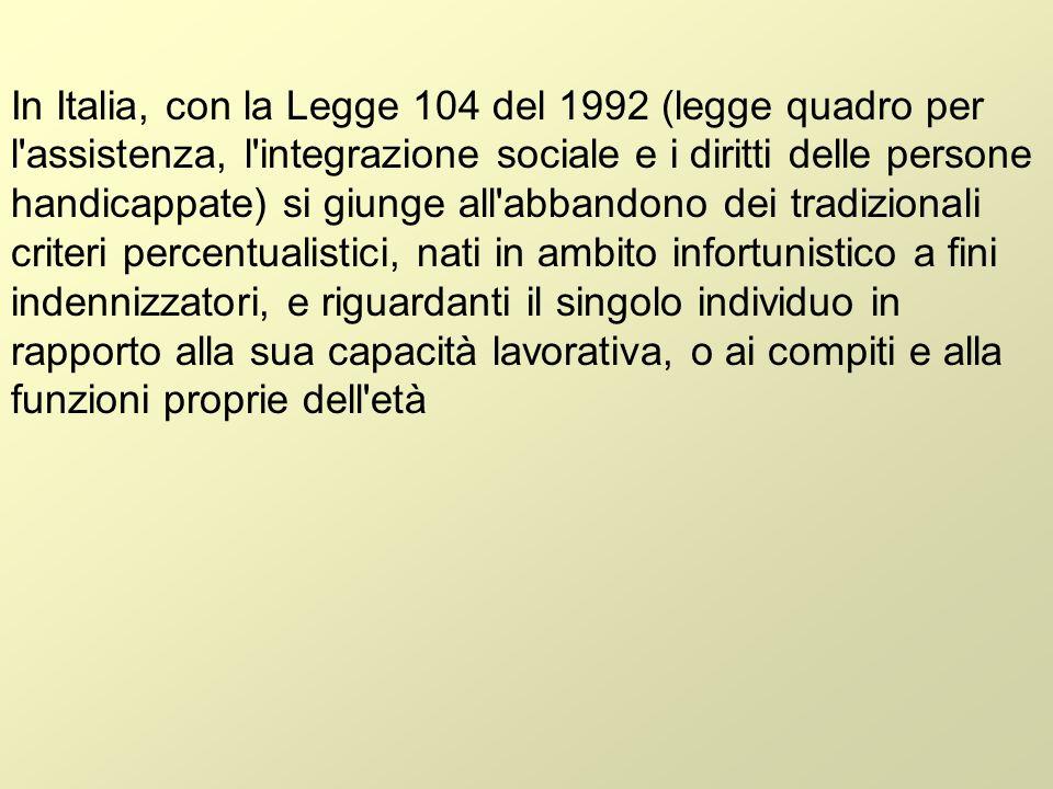 In Italia, con la Legge 104 del 1992 (legge quadro per l assistenza, l integrazione sociale e i diritti delle persone handicappate) si giunge all abbandono dei tradizionali criteri percentualistici, nati in ambito infortunistico a fini indennizzatori, e riguardanti il singolo individuo in rapporto alla sua capacità lavorativa, o ai compiti e alla funzioni proprie dell età