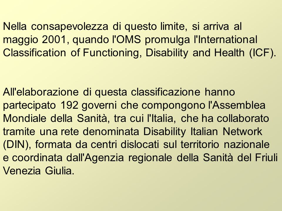 Nella consapevolezza di questo limite, si arriva al maggio 2001, quando l OMS promulga l International Classification of Functioning, Disability and Health (ICF).