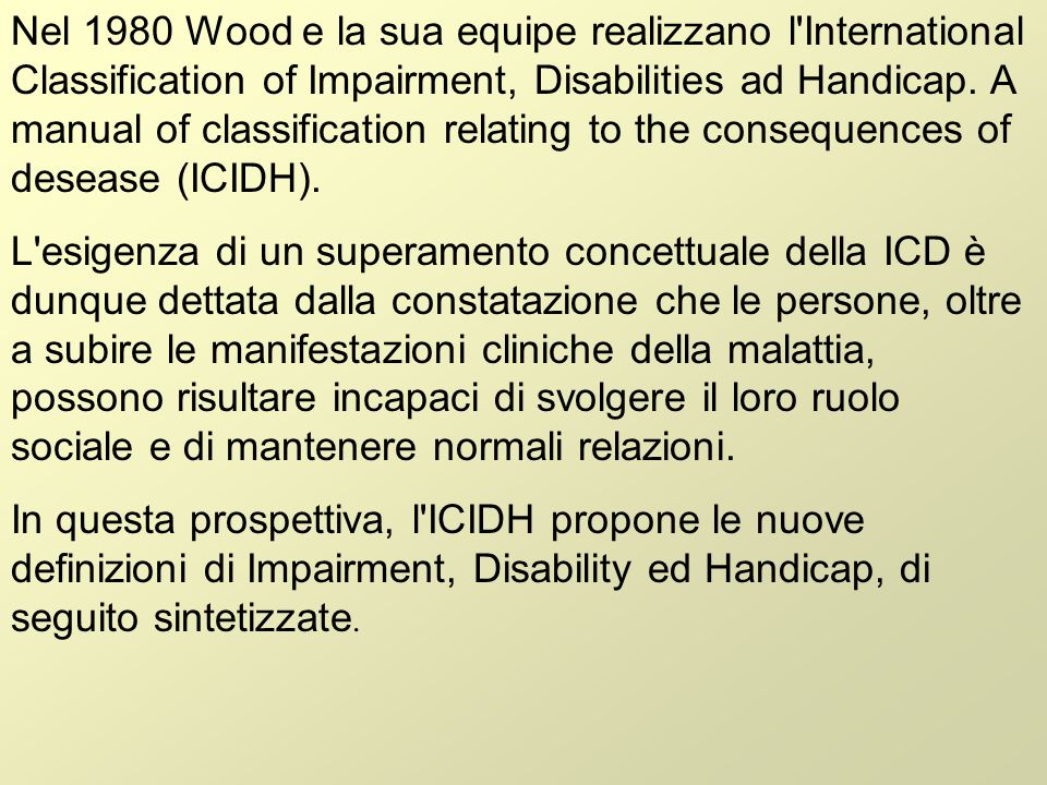 Nel 1980 Wood e la sua equipe realizzano l International Classification of Impairment, Disabilities ad Handicap. A manual of classification relating to the consequences of desease (ICIDH).