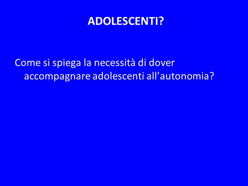 ADOLESCENTI Come si spiega la necessità di dover accompagnare adolescenti all'autonomia