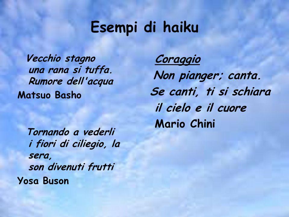 Esempi di haiku Coraggio Non pianger; canta. Se canti, ti si schiara