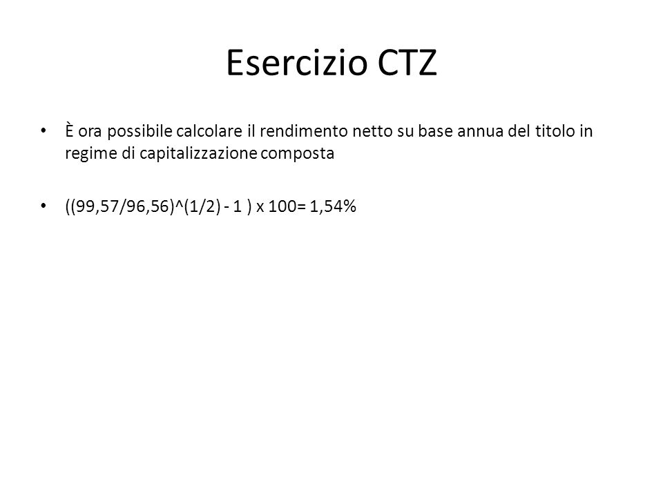 Esercizio CTZ È ora possibile calcolare il rendimento netto su base annua del titolo in regime di capitalizzazione composta.