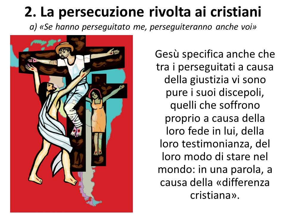 2. La persecuzione rivolta ai cristiani a) «Se hanno perseguitato me, perseguiteranno anche voi»