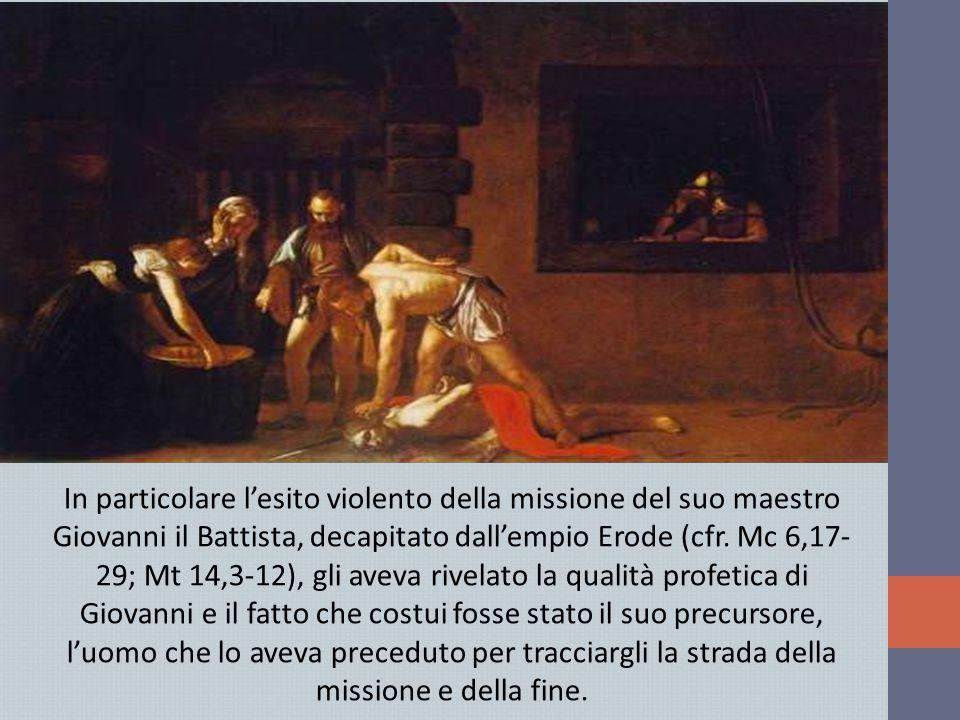 In particolare l'esito violento della missione del suo maestro Giovanni il Battista, decapitato dall'empio Erode (cfr.