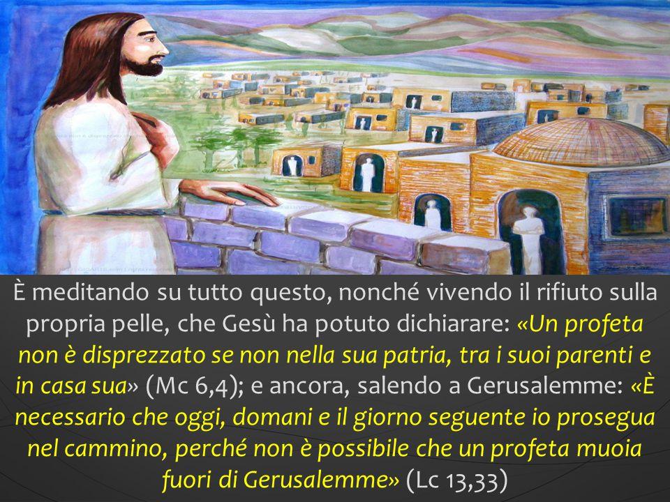 È meditando su tutto questo, nonché vivendo il rifiuto sulla propria pelle, che Gesù ha potuto dichiarare: «Un profeta non è disprezzato se non nella sua patria, tra i suoi parenti e in casa sua» (Mc 6,4); e ancora, salendo a Gerusalemme: «È necessario che oggi, domani e il giorno seguente io prosegua nel cammino, perché non è possibile che un profeta muoia fuori di Gerusalemme» (Lc 13,33)
