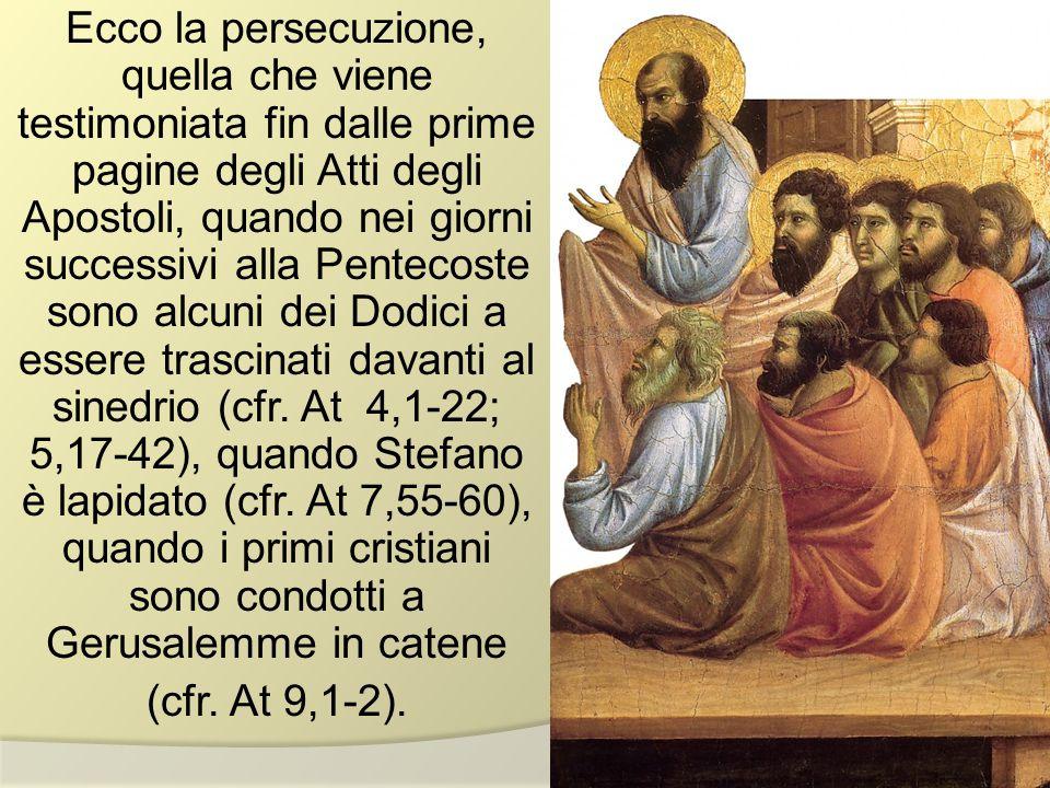 Ecco la persecuzione, quella che viene testimoniata fin dalle prime pagine degli Atti degli Apostoli, quando nei giorni successivi alla Pentecoste sono alcuni dei Dodici a essere trascinati davanti al sinedrio (cfr.