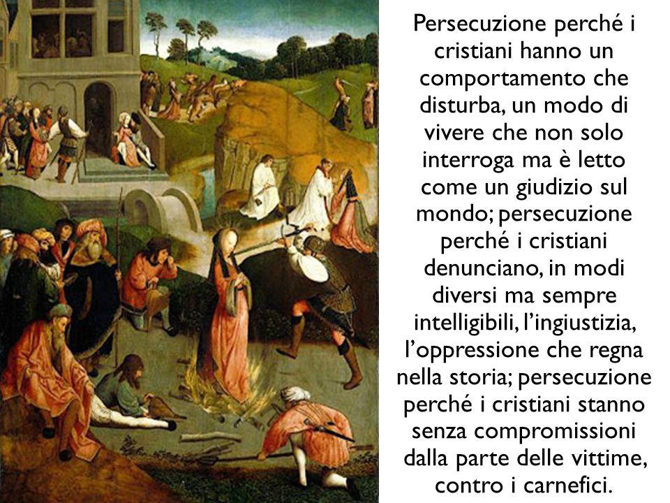 Persecuzione perché i cristiani hanno un comportamento che disturba, un modo di vivere che non solo interroga ma è letto come un giudizio sul mondo; persecuzione perché i cristiani denunciano, in modi diversi ma sempre intelligibili, l'ingiustizia, l'oppressione che regna nella storia; persecuzione perché i cristiani stanno senza compromissioni dalla parte delle vittime, contro i carnefici.