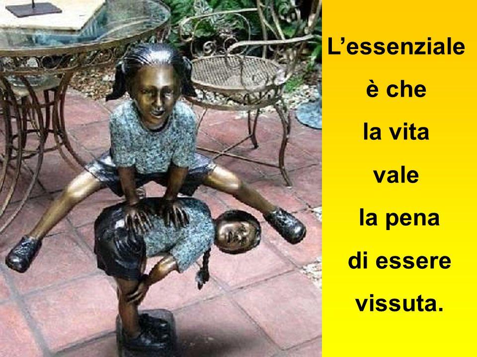 L'essenziale è che la vita vale la pena di essere vissuta.