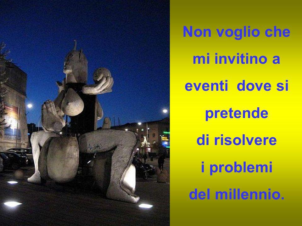 Non voglio che mi invitino a eventi dove si pretende di risolvere i problemi del millennio.
