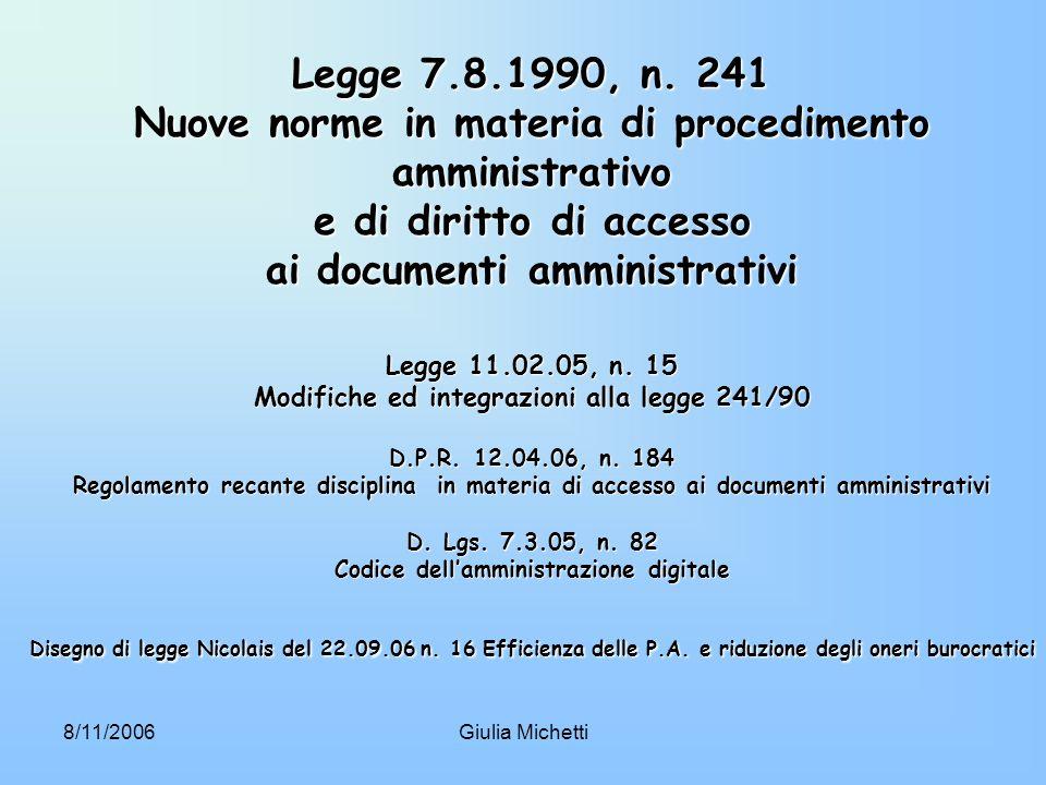 Legge 7.8.1990, n. 241 Nuove norme in materia di procedimento amministrativo e di diritto di accesso ai documenti amministrativi Legge 11.02.05, n. 15 Modifiche ed integrazioni alla legge 241/90 D.P.R. 12.04.06, n. 184 Regolamento recante disciplina in materia di accesso ai documenti amministrativi D. Lgs. 7.3.05, n. 82 Codice dell'amministrazione digitale Disegno di legge Nicolais del 22.09.06 n. 16 Efficienza delle P.A. e riduzione degli oneri burocratici