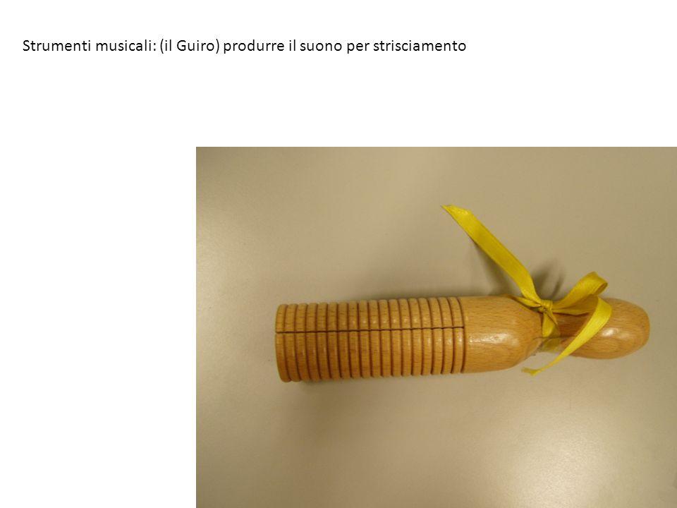 Strumenti musicali: (il Guiro) produrre il suono per strisciamento
