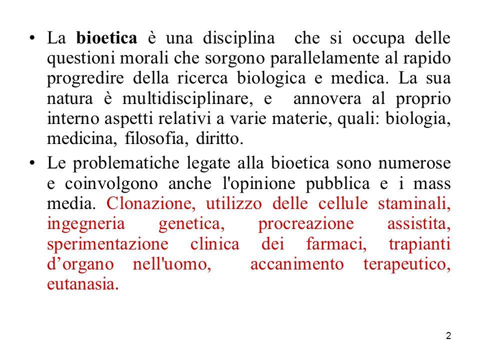 La bioetica è una disciplina che si occupa delle questioni morali che sorgono parallelamente al rapido progredire della ricerca biologica e medica. La sua natura è multidisciplinare, e annovera al proprio interno aspetti relativi a varie materie, quali: biologia, medicina, filosofia, diritto.