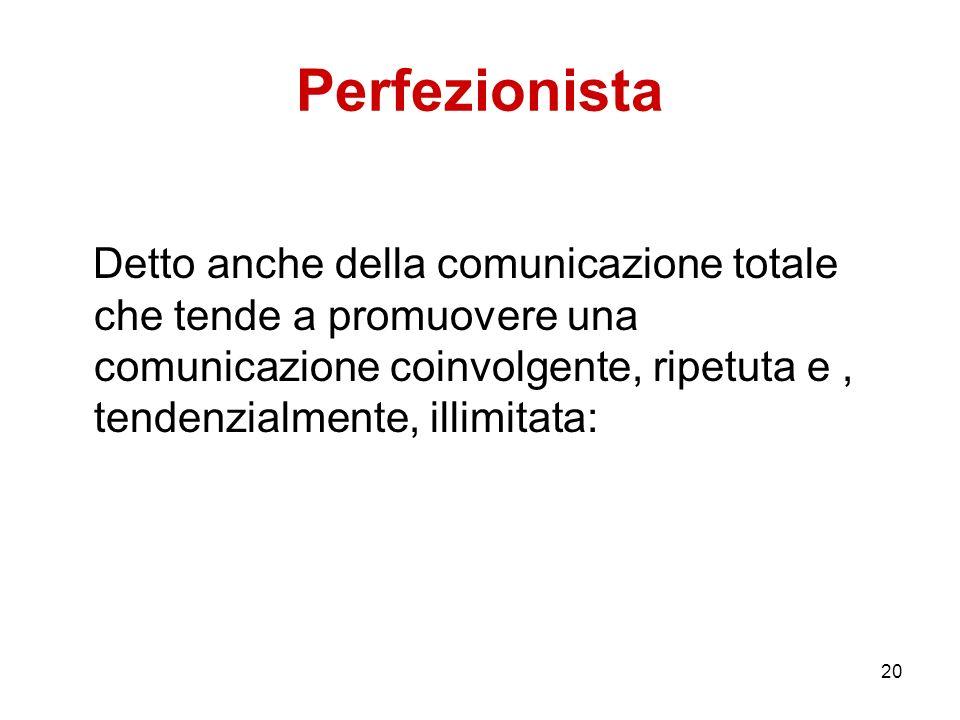Perfezionista Detto anche della comunicazione totale che tende a promuovere una comunicazione coinvolgente, ripetuta e , tendenzialmente, illimitata:
