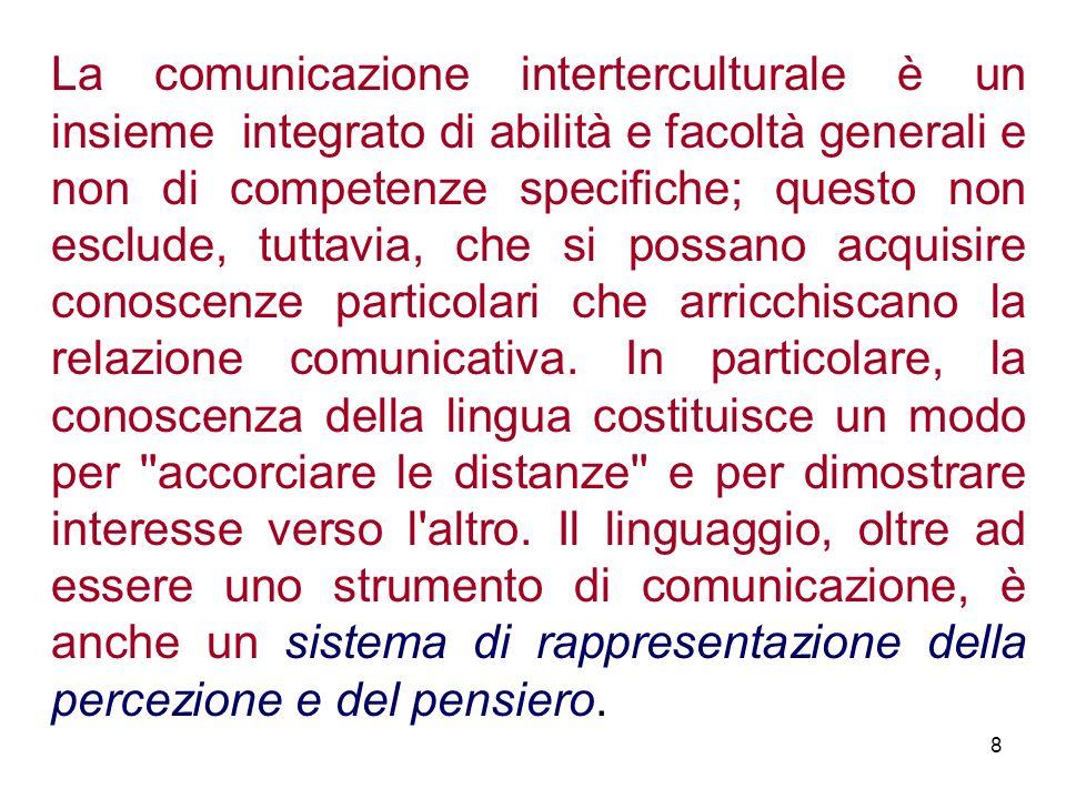 La comunicazione interterculturale è un insieme integrato di abilità e facoltà generali e non di competenze specifiche; questo non esclude, tuttavia, che si possano acquisire conoscenze particolari che arricchiscano la relazione comunicativa.