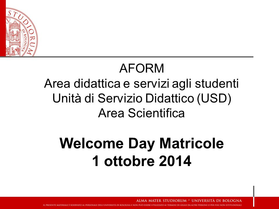 AFORM Area didattica e servizi agli studenti Unità di Servizio Didattico (USD) Area Scientifica Welcome Day Matricole 1 ottobre 2014