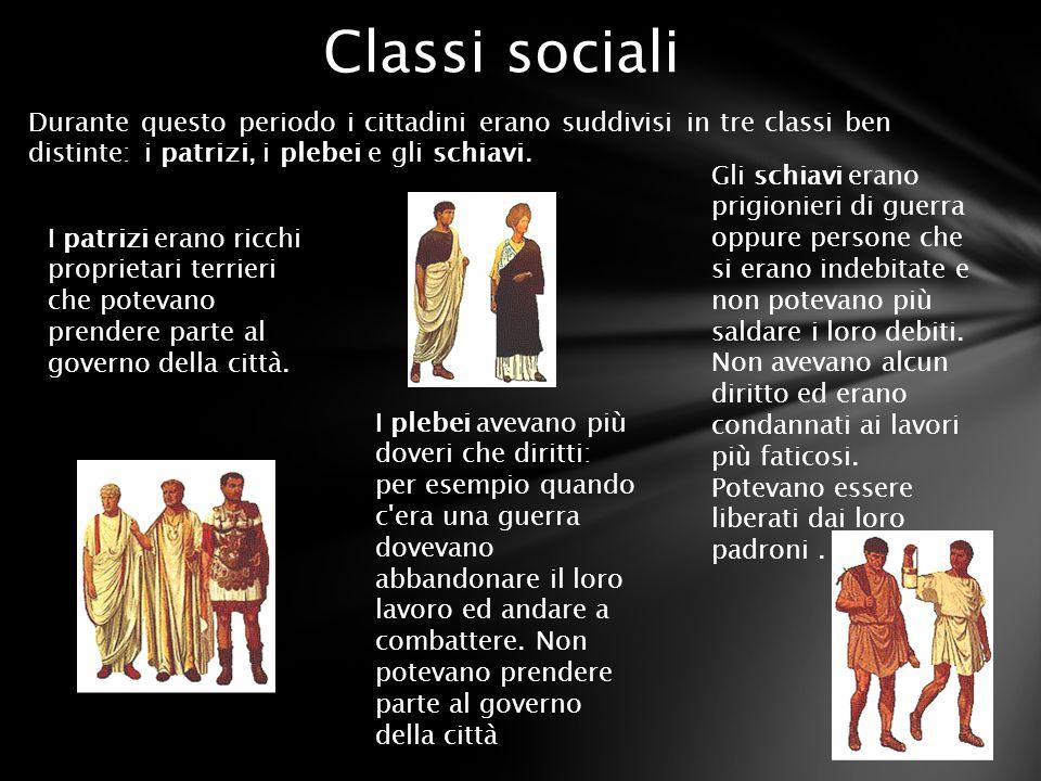Classi sociali Durante questo periodo i cittadini erano suddivisi in tre classi ben distinte: i patrizi, i plebei e gli schiavi.