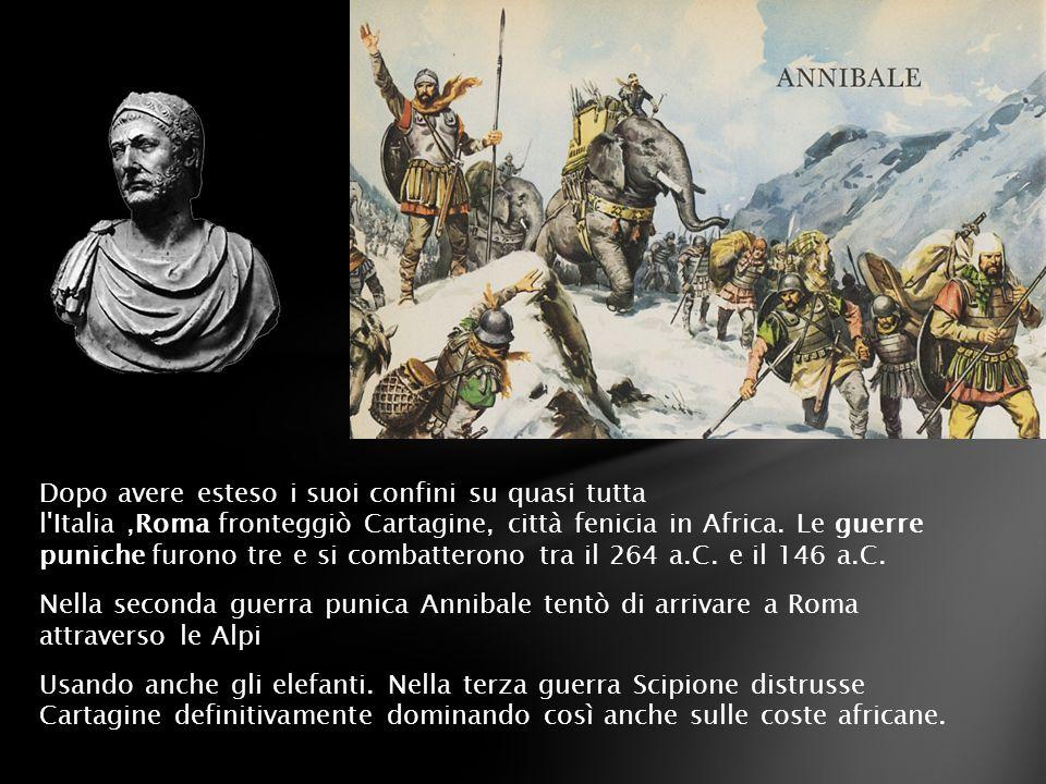 Dopo avere esteso i suoi confini su quasi tutta l Italia ,Roma fronteggiò Cartagine, città fenicia in Africa.