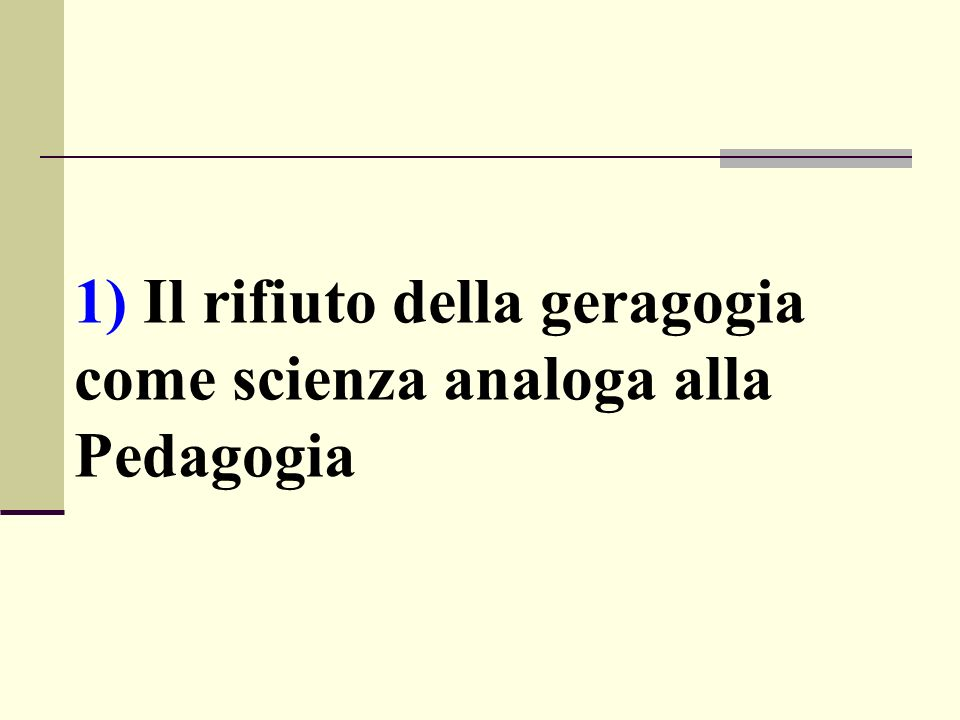 1) Il rifiuto della geragogia come scienza analoga alla Pedagogia