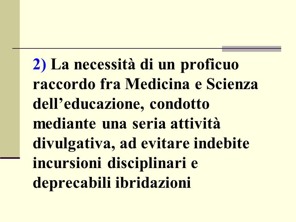 2) La necessità di un proficuo raccordo fra Medicina e Scienza dell'educazione, condotto mediante una seria attività divulgativa, ad evitare indebite incursioni disciplinari e deprecabili ibridazioni