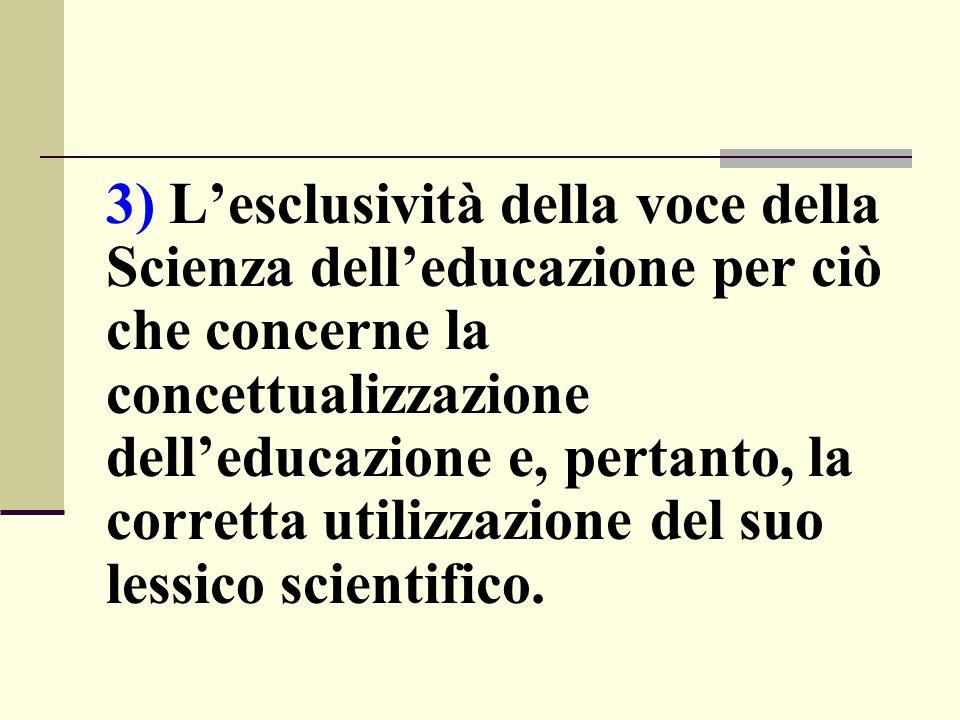 3) L'esclusività della voce della Scienza dell'educazione per ciò che concerne la concettualizzazione dell'educazione e, pertanto, la corretta utilizzazione del suo lessico scientifico.