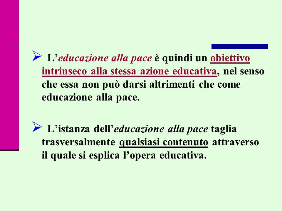 L'educazione alla pace è quindi un obiettivo intrinseco alla stessa azione educativa, nel senso che essa non può darsi altrimenti che come educazione alla pace.