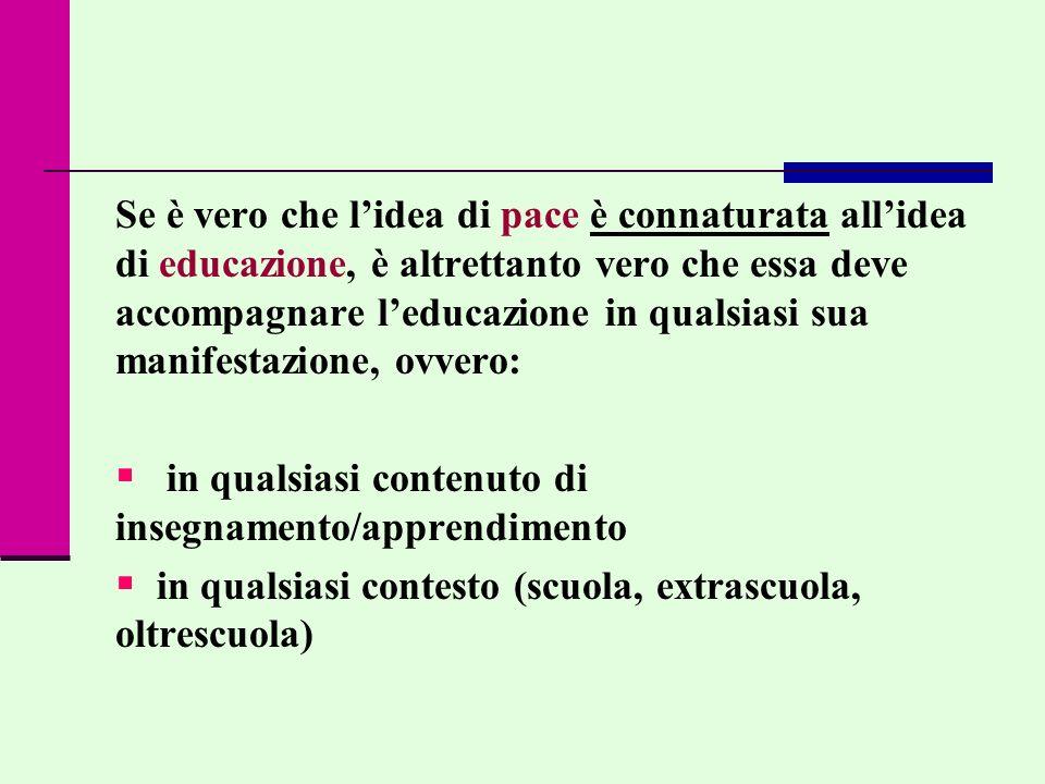 Se è vero che l'idea di pace è connaturata all'idea di educazione, è altrettanto vero che essa deve accompagnare l'educazione in qualsiasi sua manifestazione, ovvero:
