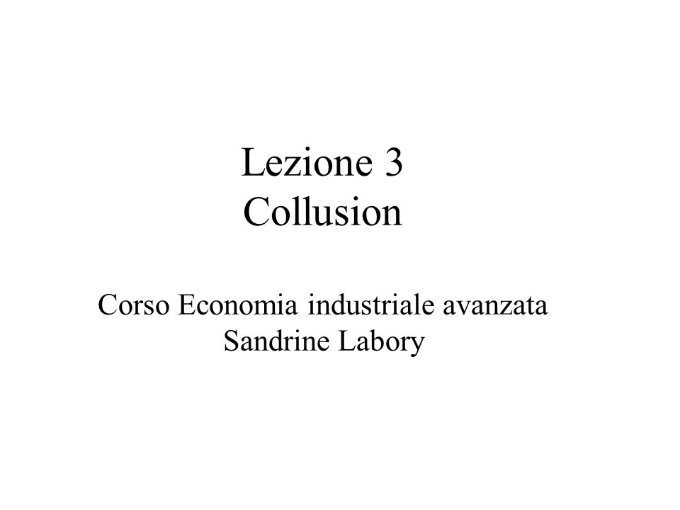 Lezione 3 Collusion Corso Economia industriale avanzata Sandrine Labory