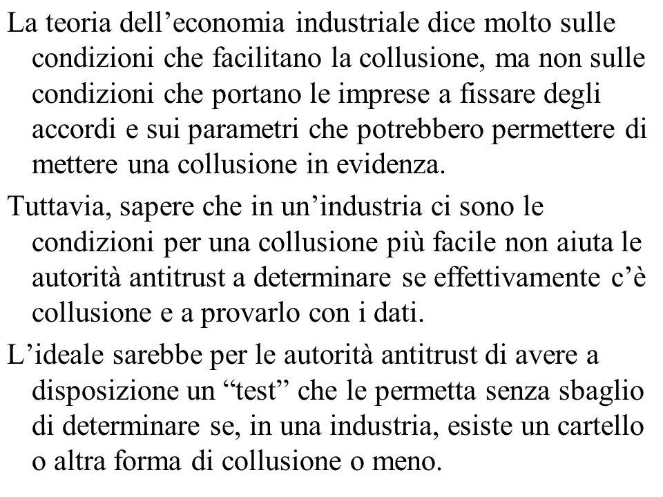 La teoria dell'economia industriale dice molto sulle condizioni che facilitano la collusione, ma non sulle condizioni che portano le imprese a fissare degli accordi e sui parametri che potrebbero permettere di mettere una collusione in evidenza.
