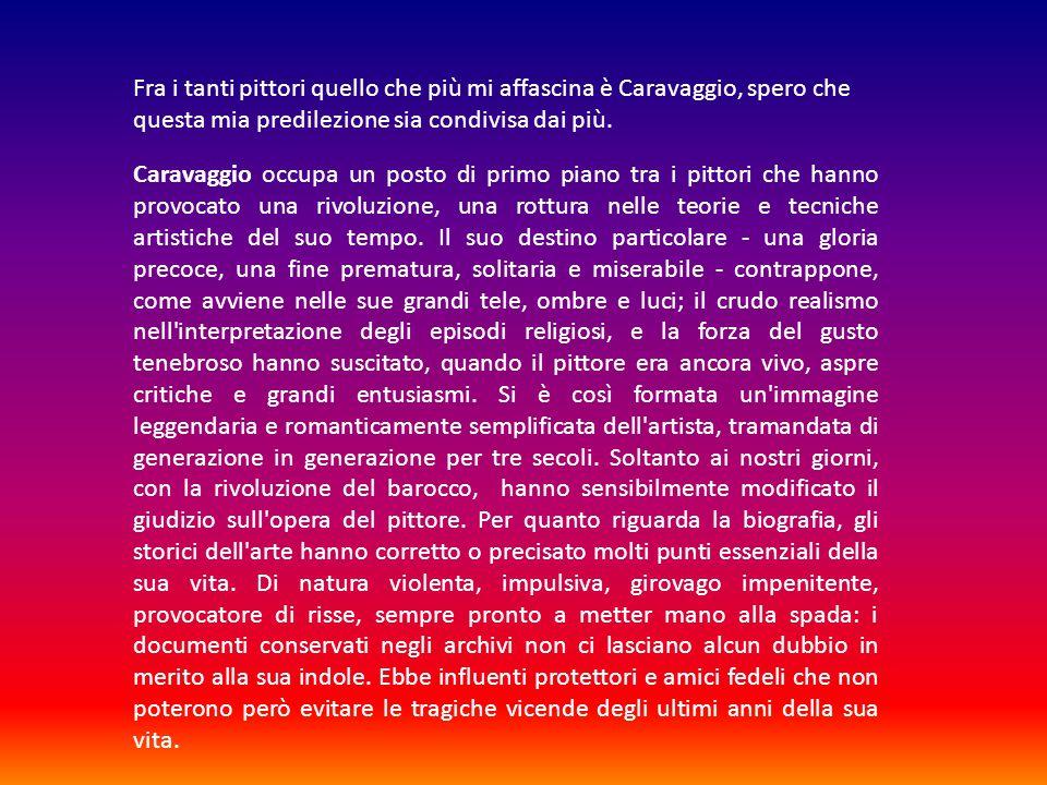 Fra i tanti pittori quello che più mi affascina è Caravaggio, spero che questa mia predilezione sia condivisa dai più.