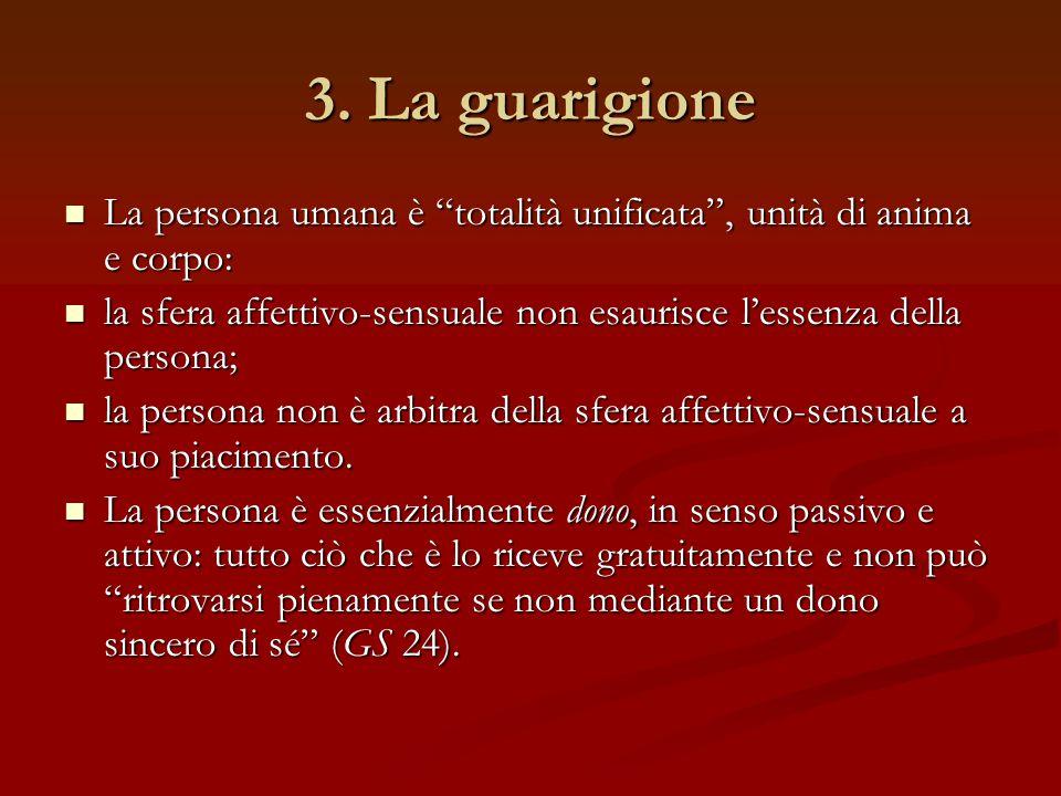 3. La guarigione La persona umana è totalità unificata , unità di anima e corpo: la sfera affettivo-sensuale non esaurisce l'essenza della persona;