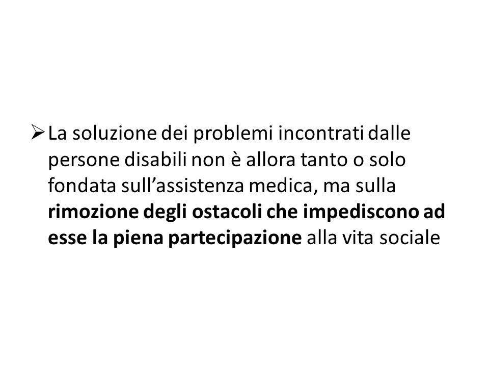 La soluzione dei problemi incontrati dalle persone disabili non è allora tanto o solo fondata sull'assistenza medica, ma sulla rimozione degli ostacoli che impediscono ad esse la piena partecipazione alla vita sociale