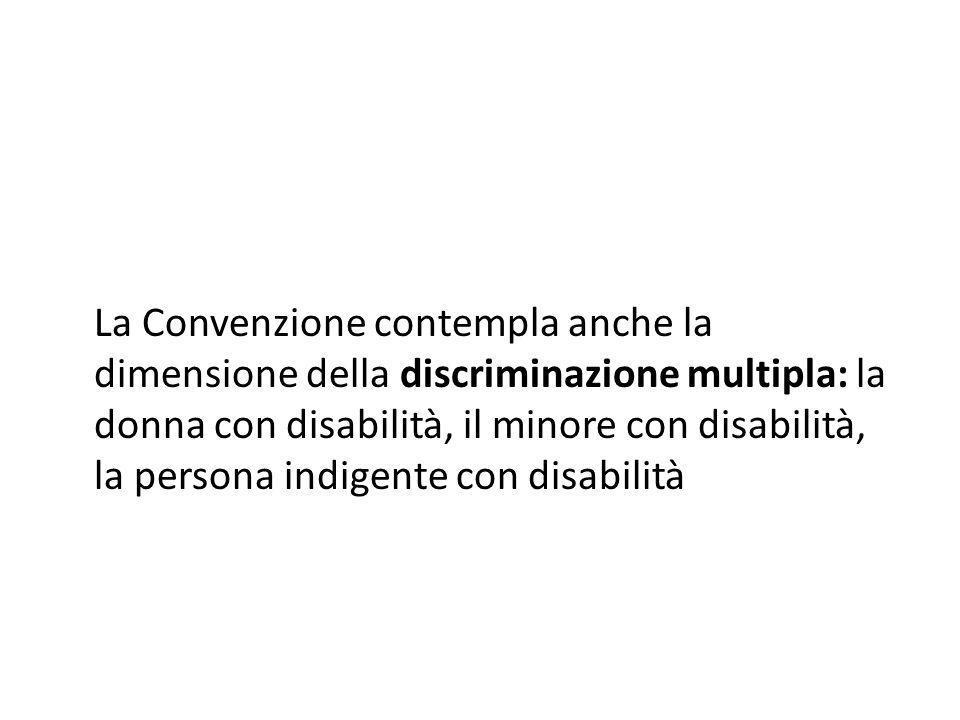 La Convenzione contempla anche la dimensione della discriminazione multipla: la donna con disabilità, il minore con disabilità, la persona indigente con disabilità