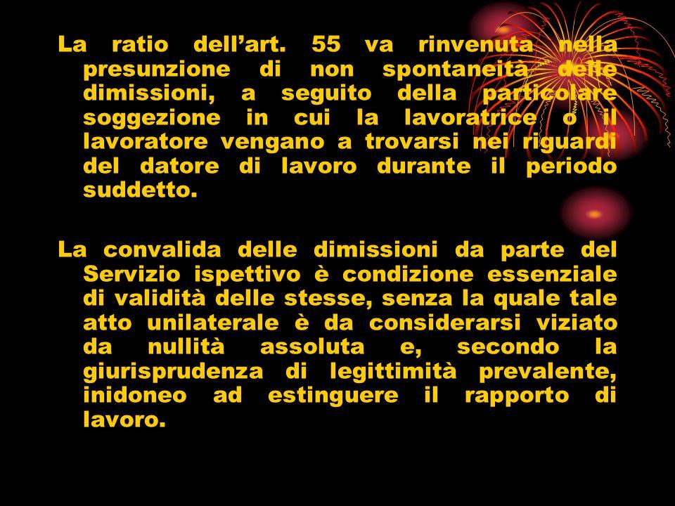 La ratio dell'art. 55 va rinvenuta nella presunzione di non spontaneità delle dimissioni, a seguito della particolare soggezione in cui la lavoratrice o il lavoratore vengano a trovarsi nei riguardi del datore di lavoro durante il periodo suddetto.