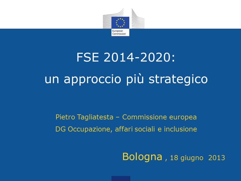 FSE 2014-2020: un approccio più strategico Pietro Tagliatesta – Commissione europea DG Occupazione, affari sociali e inclusione Bologna , 18 giugno 2013