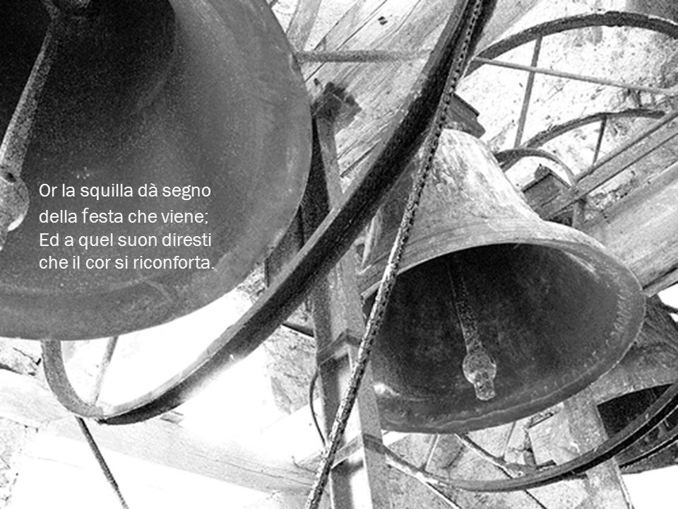 Or la squilla dà segno della festa che viene; Ed a quel suon diresti che il cor si riconforta.