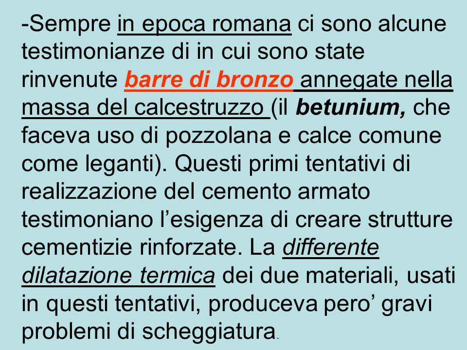 -Sempre in epoca romana ci sono alcune testimonianze di in cui sono state rinvenute barre di bronzo annegate nella massa del calcestruzzo (il betunium, che faceva uso di pozzolana e calce comune come leganti).