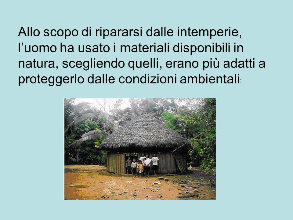 Allo scopo di ripararsi dalle intemperie, l'uomo ha usato i materiali disponibili in natura, scegliendo quelli, erano più adatti a proteggerlo dalle condizioni ambientali: