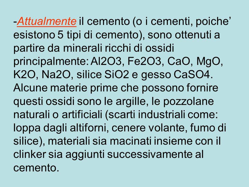 -Attualmente il cemento (o i cementi, poiche' esistono 5 tipi di cemento), sono ottenuti a partire da minerali ricchi di ossidi principalmente: Al2O3, Fe2O3, CaO, MgO, K2O, Na2O, silice SiO2 e gesso CaSO4.