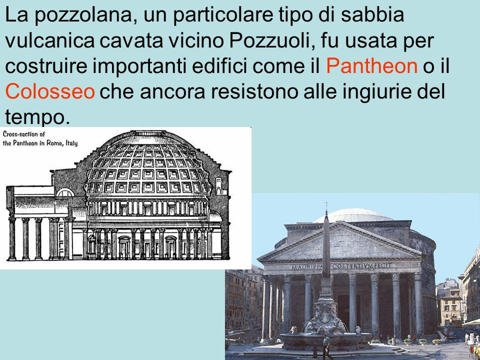 La pozzolana, un particolare tipo di sabbia vulcanica cavata vicino Pozzuoli, fu usata per costruire importanti edifici come il Pantheon o il Colosseo che ancora resistono alle ingiurie del tempo.
