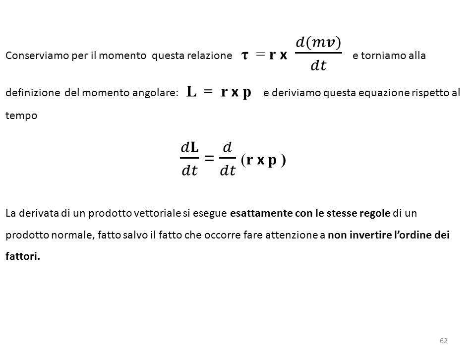 Conserviamo per il momento questa relazione τ = r x 𝑑(𝑚𝒗) 𝑑𝑡 e torniamo alla definizione del momento angolare: L = r x p e deriviamo questa equazione rispetto al tempo