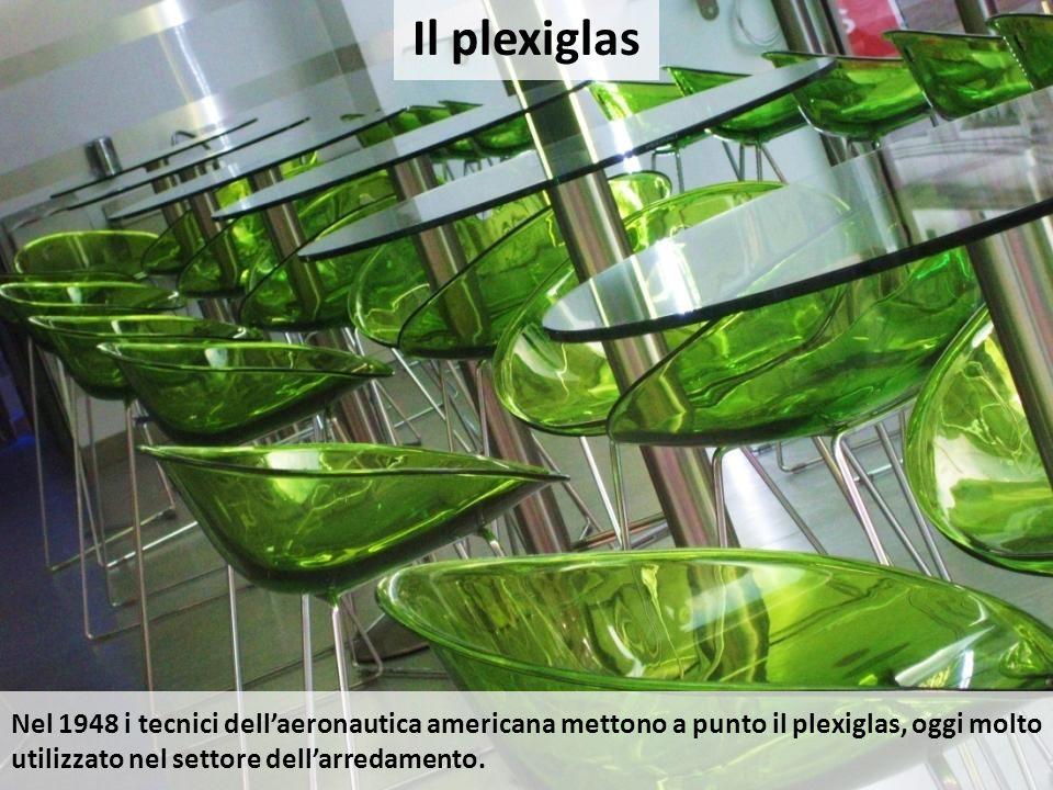 Il plexiglas Nel 1948 i tecnici dell'aeronautica americana mettono a punto il plexiglas, oggi molto utilizzato nel settore dell'arredamento.