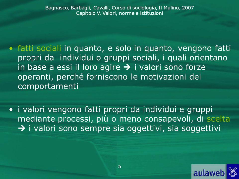 fatti sociali in quanto, e solo in quanto, vengono fatti propri da individui o gruppi sociali, i quali orientano in base a essi il loro agire  i valori sono forze operanti, perché forniscono le motivazioni dei comportamenti