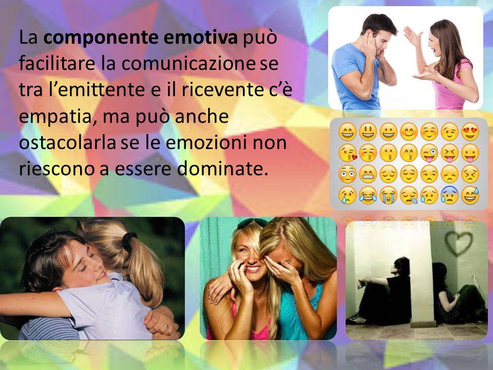 La componente emotiva può facilitare la comunicazione se tra l'emittente e il ricevente c'è empatia, ma può anche ostacolarla se le emozioni non riescono a essere dominate.