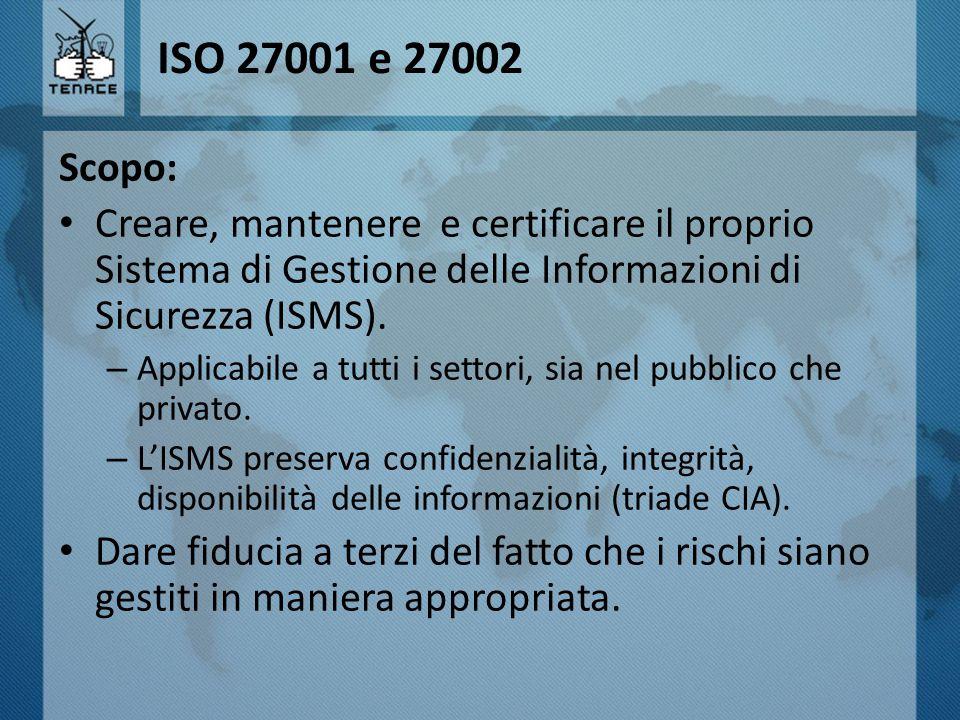 ISO 27001 e 27002 Scopo: Creare, mantenere e certificare il proprio Sistema di Gestione delle Informazioni di Sicurezza (ISMS).