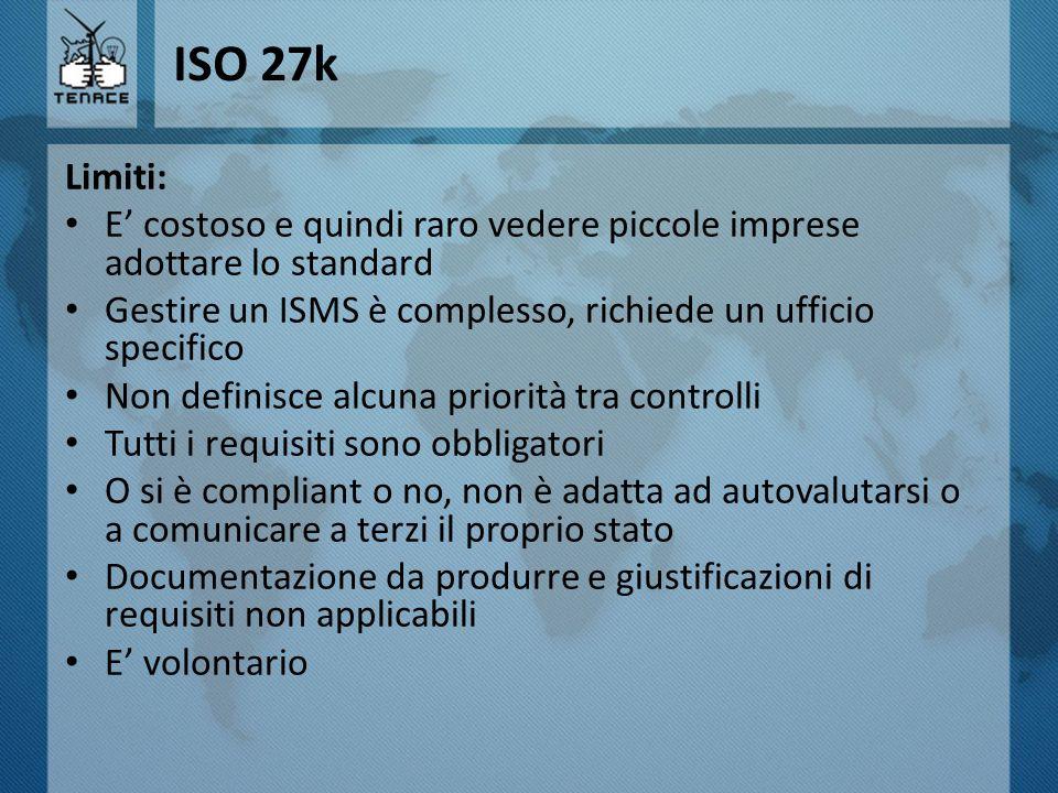 ISO 27k Limiti: E' costoso e quindi raro vedere piccole imprese adottare lo standard. Gestire un ISMS è complesso, richiede un ufficio specifico.